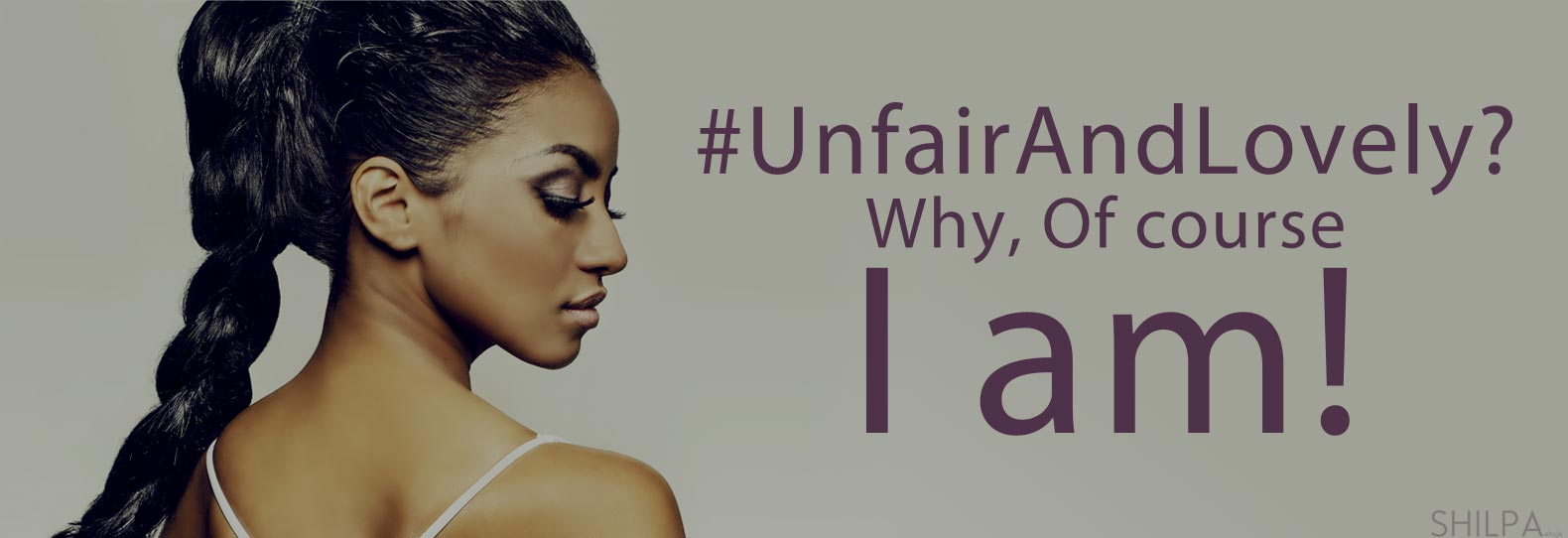 i-am-unfairandlovely-unfair-and-lovely-so-what-shilpa-ahuja-inspirational-motivation-quote-women-girls-dark-skin-tone-color